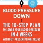 Blood Pressure Down: The 10-Step Plan to Lower Your Blood Pressure in 4 Weeks–Without Prescription Drugs