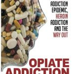 Opiate Addiction – The Painkiller Addiction Epidemic, Heroin Addiction and the Way Out