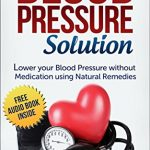 Blood Pressure: Blood Pressure Solution: How to lower your Blood Pressure without medication using Natural Remedies (Natural Remedies, Blood Pressure, Hypertension)